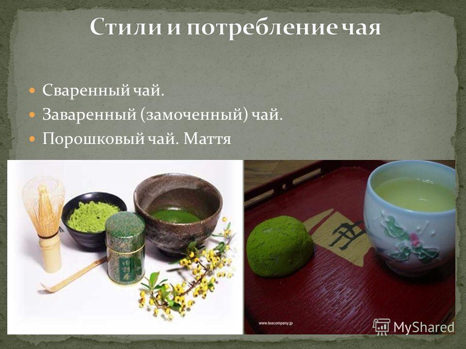 Сваренный чай. Заваренный (замоченный) чай. Порошковый чай. Маття