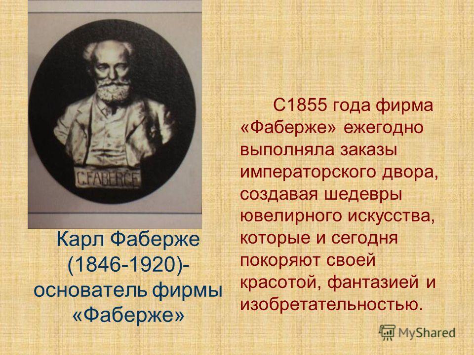 Карл Фаберже (1846-1920)- основатель фирмы «Фаберже» С1855 года фирма «Фаберже» ежегодно выполняла заказы императорского двора, создавая шедевры ювелирного искусства, которые и сегодня покоряют своей красотой, фантазией и изобретательностью.