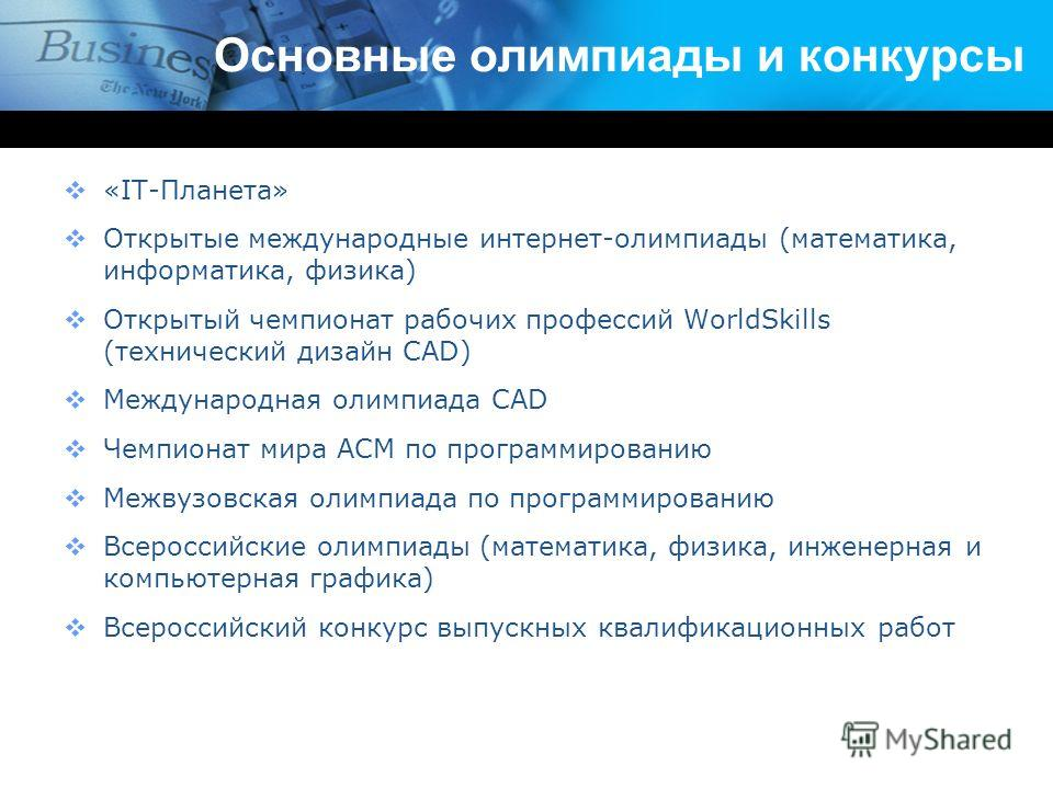 Основные олимпиады и конкурсы «IT-Планета» Открытые международные интернет-олимпиады (математика, информатика, физика) Открытый чемпионат рабочих профессий WorldSkills (технический дизайн CAD) Международная олимпиада CAD Чемпионат мира ACM по програм