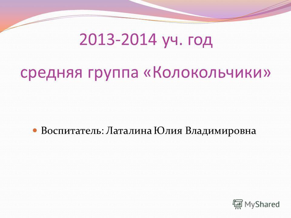 2013-2014 уч. год средняя группа «Колокольчики» Воспитатель: Латалина Юлия Владимировна