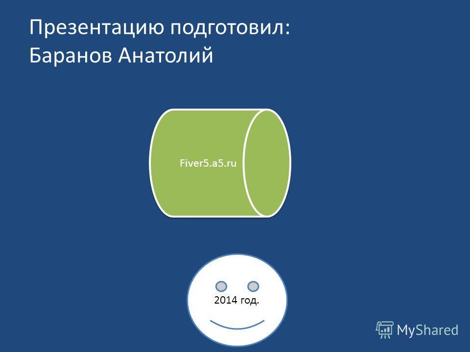 Презентацию подготовил: Баранов Анатолий 2014 год. Fiver5.a5.ru