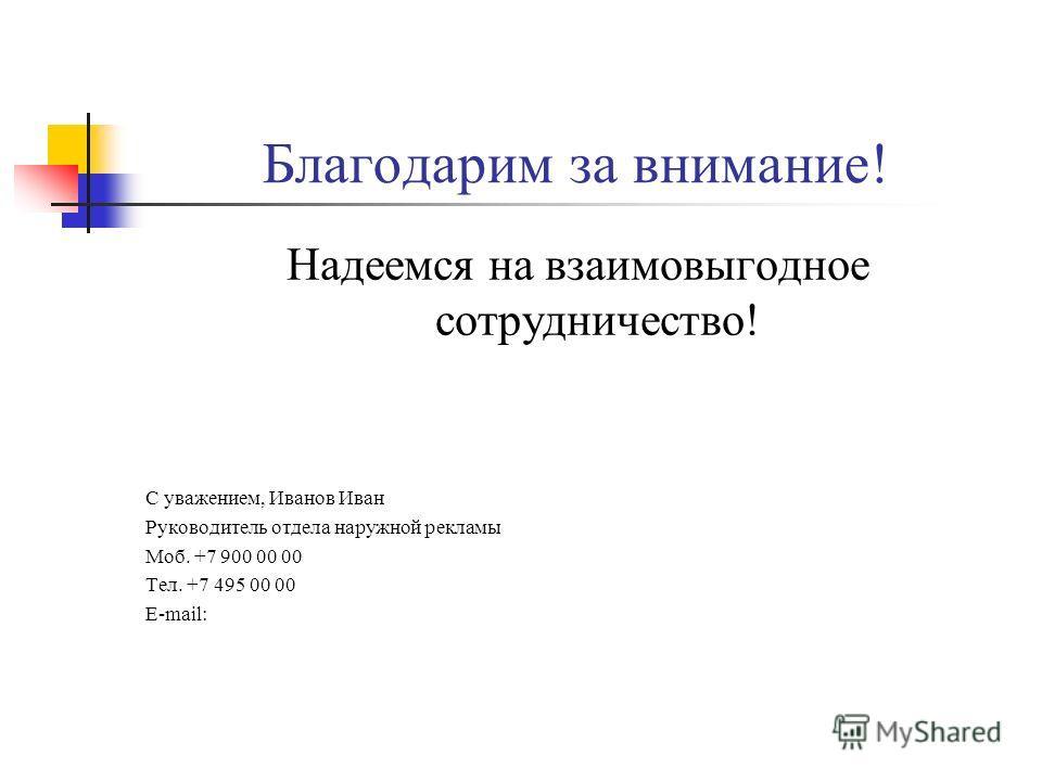 Благодарим за внимание! Надеемся на взаимовыгодное сотрудничество! С уважением, Иванов Иван Руководитель отдела наружной рекламы Моб. +7 900 00 00 Тел. +7 495 00 00 E-mail: