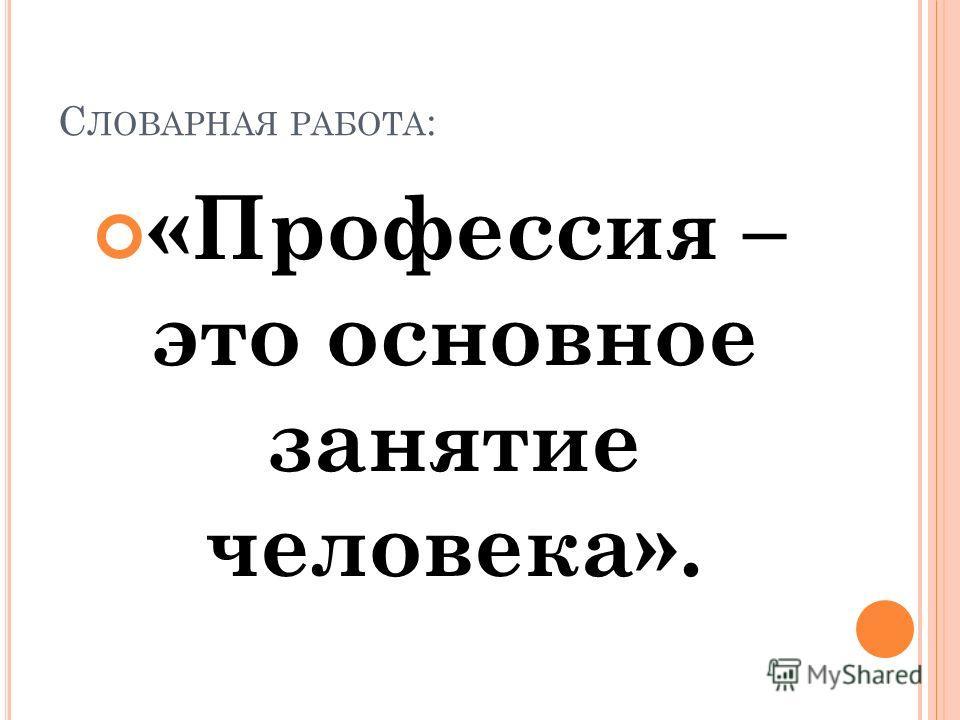 С ЛОВАРНАЯ РАБОТА : «Профессия – это основное занятие человека».