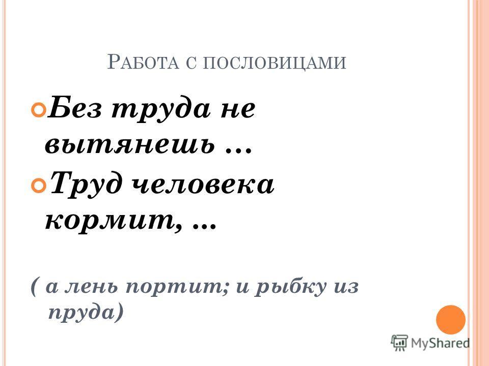 Р АБОТА С ПОСЛОВИЦАМИ Без труда не вытянешь … Труд человека кормит,... ( а лень портит; и рыбку из пруда)