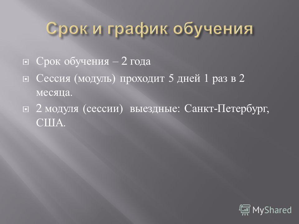Срок обучения – 2 года Сессия ( модуль ) проходит 5 дней 1 раз в 2 месяца. 2 модуля ( сессии ) выездные : Санкт - Петербург, США.
