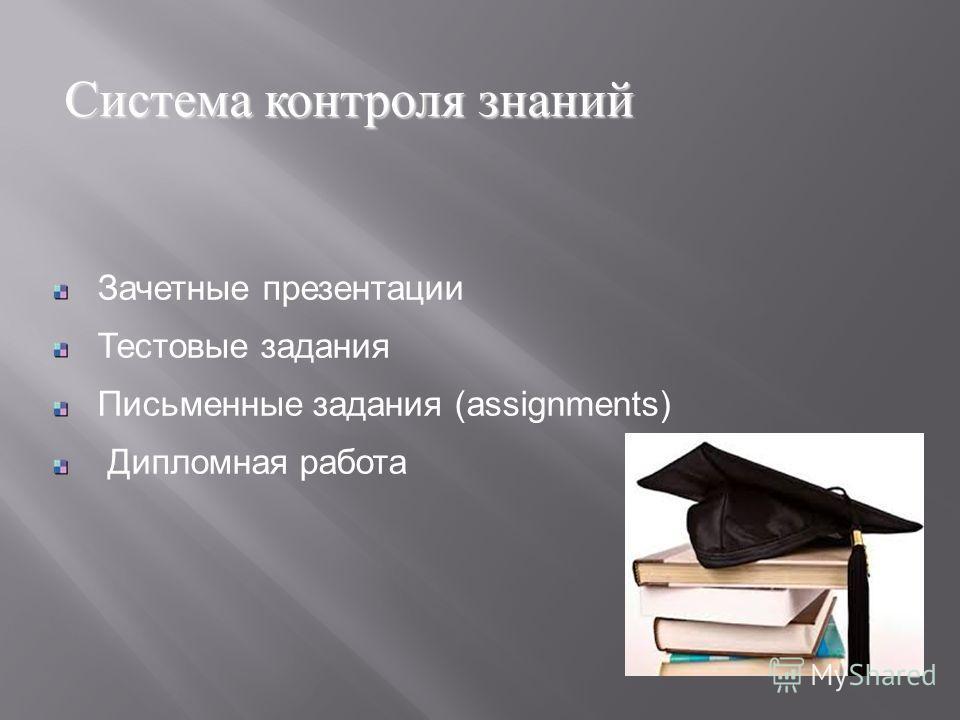 Зачетные презентации Тестовые задания Письменные задания (assignments) Дипломная работа Система контроля знаний