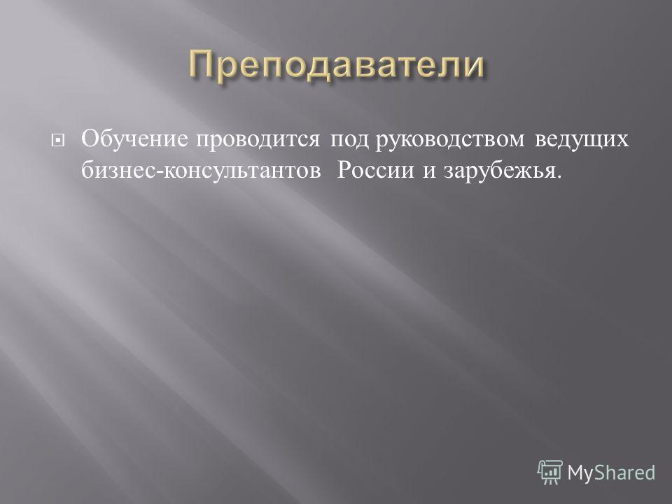 Обучение проводится под руководством ведущих бизнес - консультантов России и зарубежья.