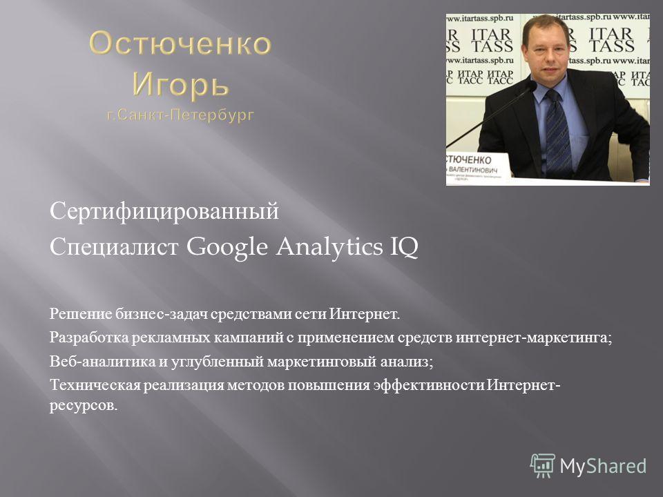 Сертифицированный Специалист Google Analytics IQ Решение бизнес - задач средствами сети Интернет. Разработка рекламных кампаний с применением средств интернет - маркетинга ; Веб - аналитика и углубленный маркетинговый анализ ; Техническая реализация