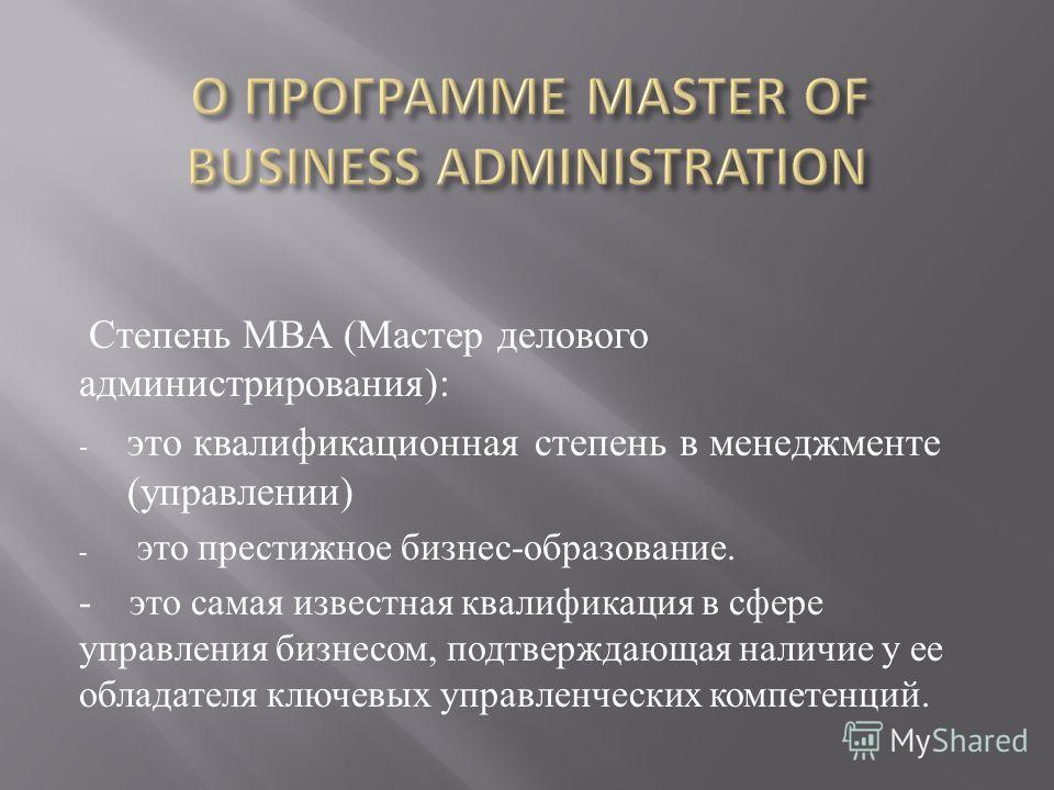 Степень МВА ( Мастер делового администрирования ): - это квалификационная степень в менеджменте ( управлении ) - это престижное бизнес - образование. - это самая известная квалификация в сфере управления бизнесом, подтверждающая наличие у ее обладате
