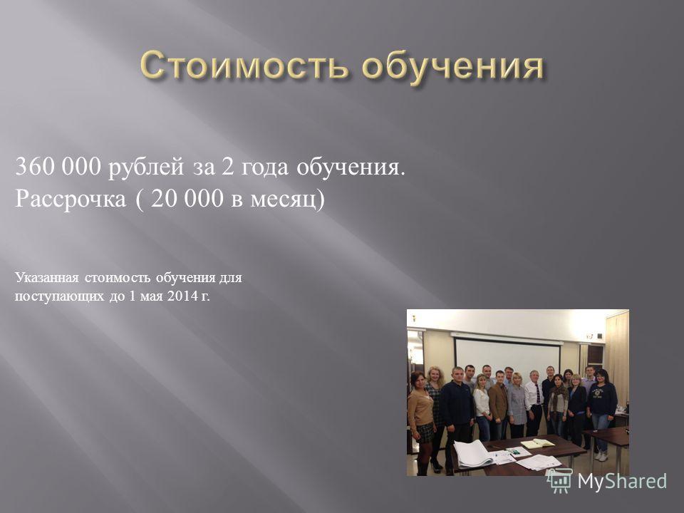360 000 рублей за 2 года обучения. Рассрочка ( 20 000 в месяц ) Указанная стоимость обучения для поступающих до 1 мая 2014 г.