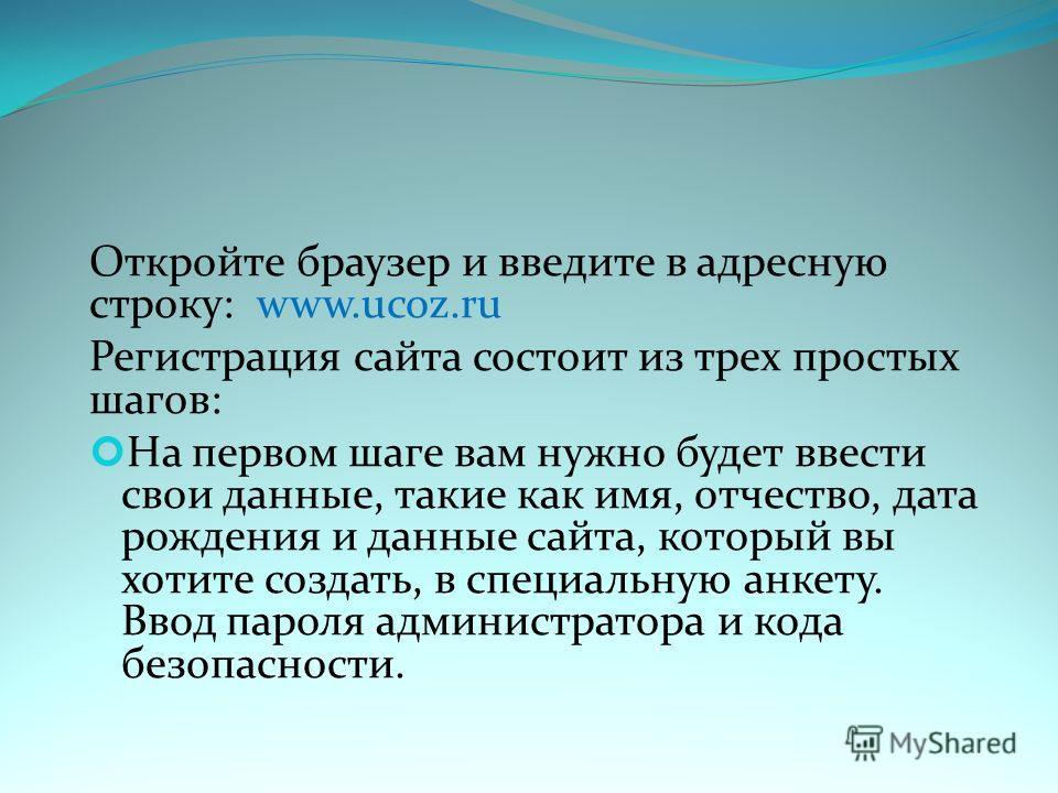 Откройте браузер и введите в адресную строку: www.ucoz.ru Регистрация сайта состоит из трех простых шагов: На первом шаге вам нужно будет ввести свои данные, такие как имя, отчество, дата рождения и данные сайта, который вы хотите создать, в специаль
