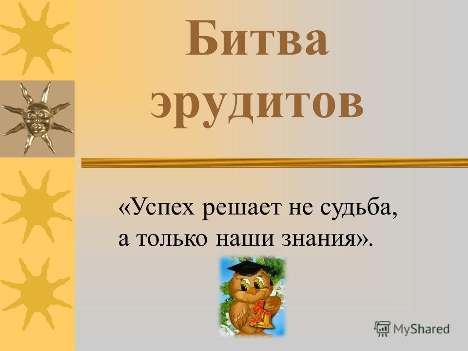 Битва эрудитов «Успех решает не судьба, а только наши знания».