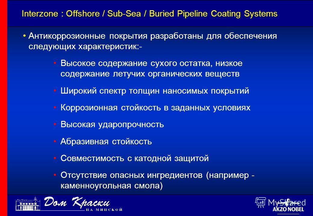 Interzone : Offshore / Sub-Sea / Buried Pipeline Coating Systems Антикоррозионные покрытия разработаны для обеспечения следующих характеристик:- Высокое содержание сухого остатка, низкое содержание летучих органических веществ Широкий спектр толщин н