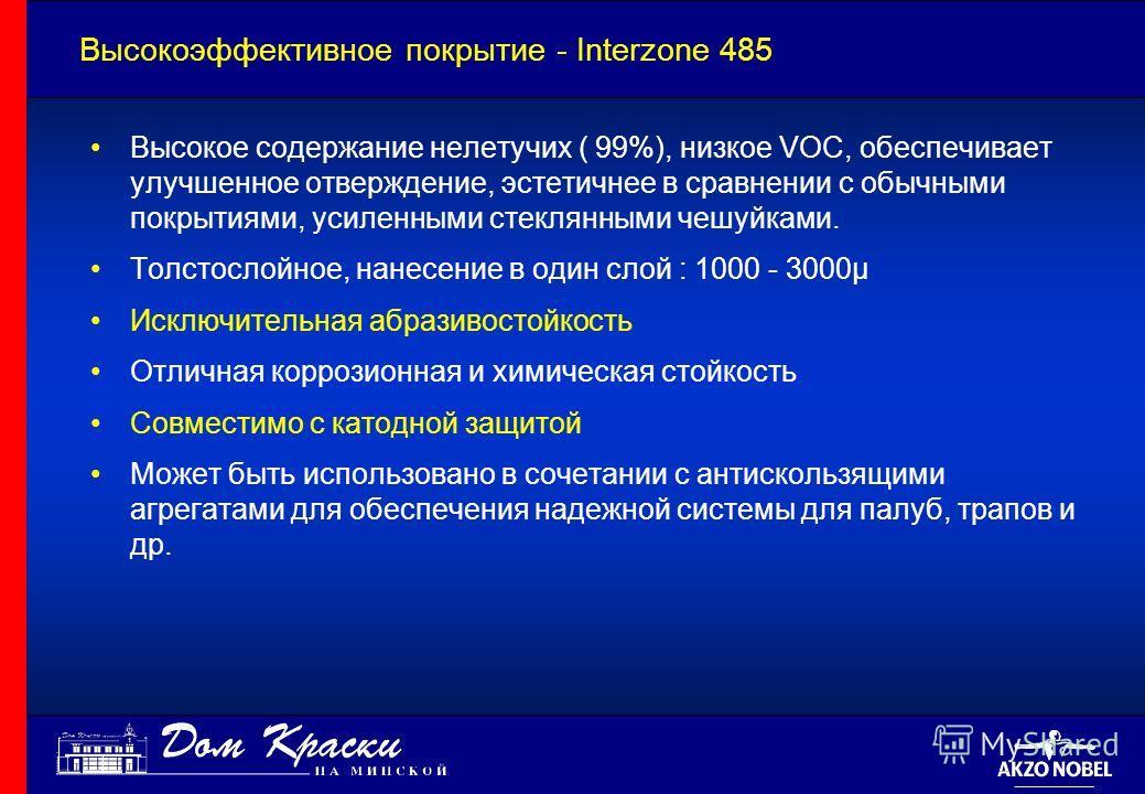 Высокоэффективное покрытие - Interzone 485 Высокое содержание нелетучих ( 99%), низкое VOC, обеспечивает улучшенное отверждение, эстетичнее в сравнении с обычными покрытиями, усиленными стеклянными чешуйками. Толстослойное, нанесение в один слой : 10