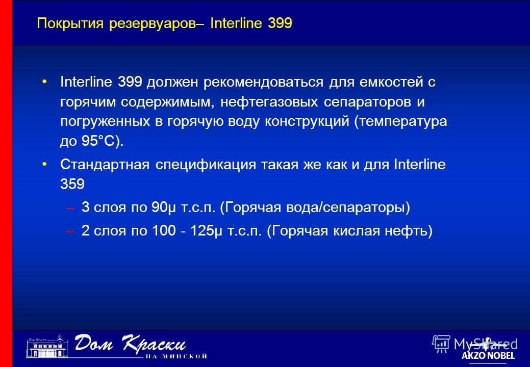 Покрытия резервуаров– Interline 399 Interline 399 должен рекомендоваться для емкостей с горячим содержимым, нефтегазовых сепараторов и погруженных в горячую воду конструкций (температура до 95°C). Стандартная спецификация такая же как и для Interline