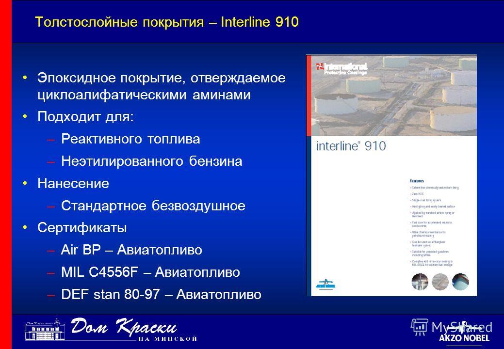 Толстослойные покрытия – Interline 910 Эпоксидное покрытие, отверждаемое циклоалифатическими аминами Подходит для: –Реактивного топлива –Неэтилированного бензина Нанесение –Стандартное безвоздушное Сертификаты –Air BP – Авиатопливо –MIL C4556F – Авиа
