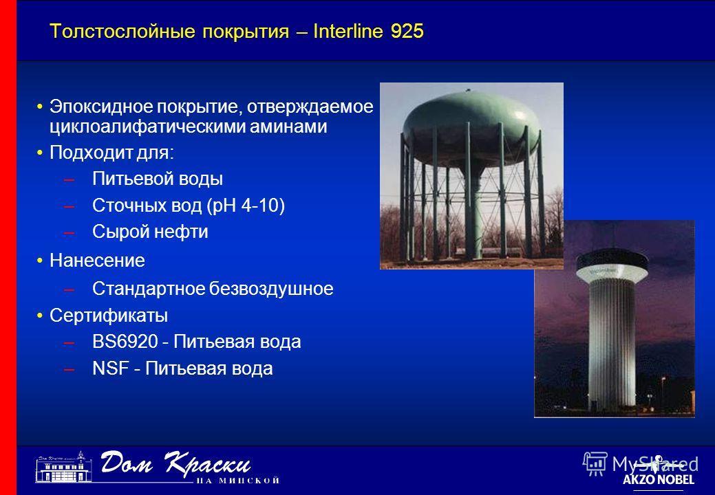 Толстослойные покрытия – Interline 925 Эпоксидное покрытие, отверждаемое циклоалифатическими аминами Подходит для: –Питьевой воды –Сточных вод (pH 4-10) –Сырой нефти Нанесение –Стандартное безвоздушное Сертификаты –BS6920 - Питьевая вода –NSF - Питье