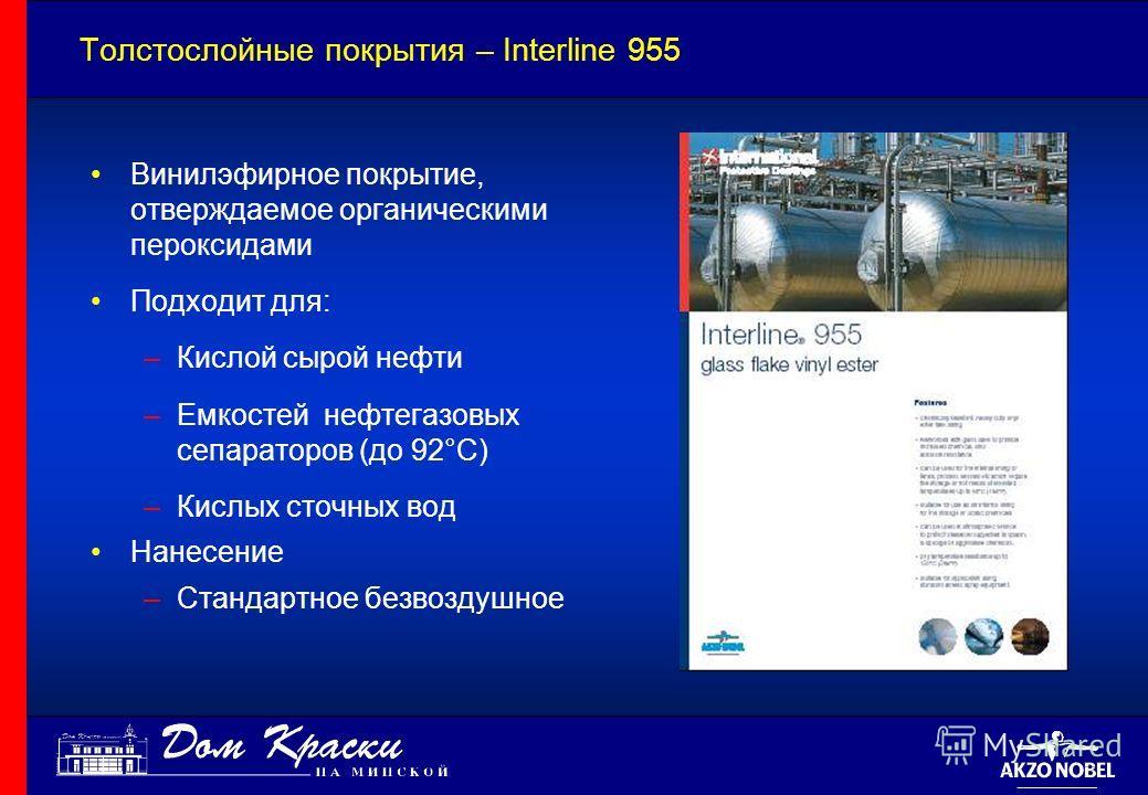 Толстослойные покрытия – Interline 955 Винилэфирное покрытие, отверждаемое органическими пероксидами Подходит для: –Кислой сырой нефти –Емкостей нефтегазовых сепараторов (до 92°C) –Кислых сточных вод Нанесение –Стандартное безвоздушное