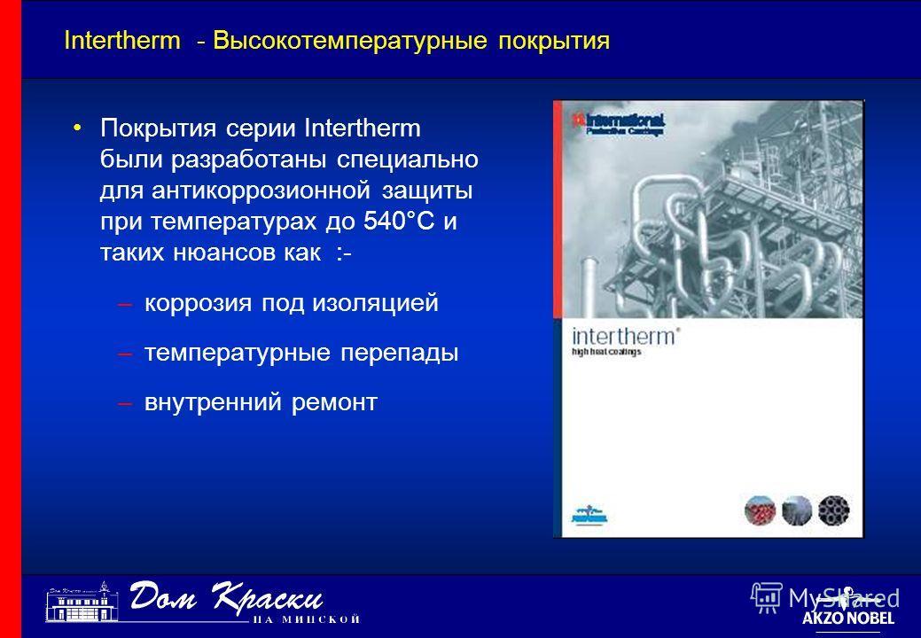 Intertherm - Высокотемпературные покрытия Покрытия серии Intertherm были разработаны специально для антикоррозионной защиты при температурах до 540°C и таких нюансов как :- –коррозия под изоляцией –температурные перепады –внутренний ремонт