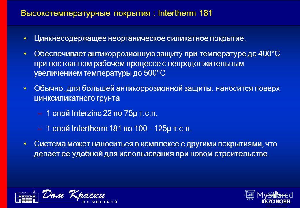 Высокотемпературные покрытия : Intertherm 181 Цинкнесодержащее неорганическое силикатное покрытие. Обеспечивает антикоррозионную защиту при температуре до 400°C при постоянном рабочем процессе с непродолжительным увеличением температуры до 500°C Обыч