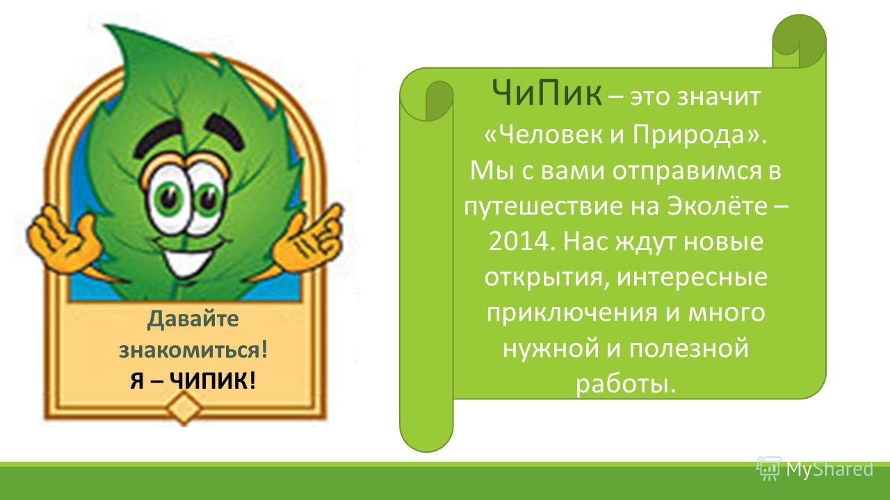 Чи Пик – это значит «Человек и Природа». Мы с вами отправимся в путешествие на Эколёте – 2014. Нас ждут новые открытия, интересные приключения и много нужной и полезной работы. Давайте знакомиться! Я – ЧИПИК!