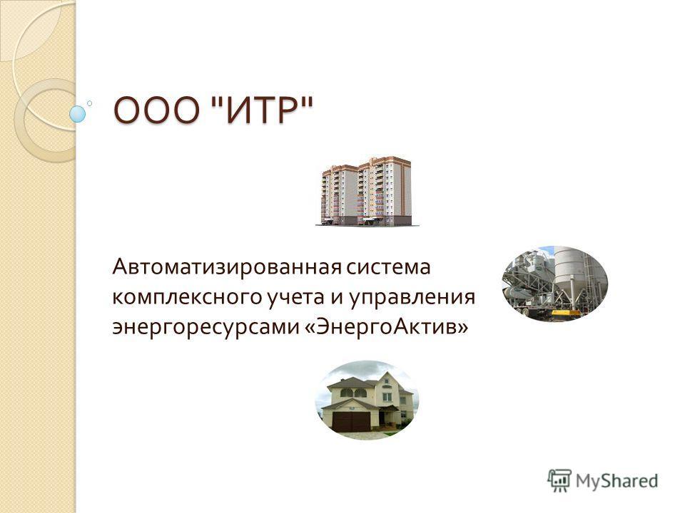 ООО  ИТР  Автоматизированная система комплексного учета и управления энергоресурсами « Энерго Актив »