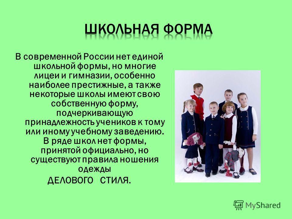 В современной России нет единой школьной формы, но многие лицеи и гимназии, особенно наиболее престижные, а также некоторые школы имеют свою собственную форму, подчеркивающую принадлежность учеников к тому или иному учебному заведению. В ряде школ не