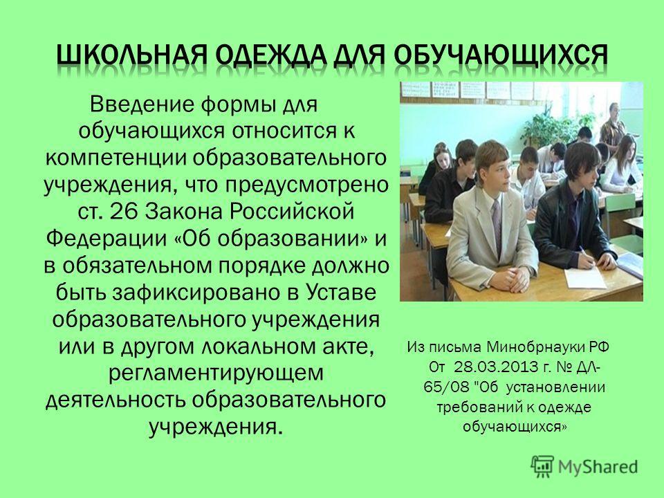 Введение формы для обучающихся относится к компетенции образовательного учреждения, что предусмотрено ст. 26 Закона Российской Федерации «Об образовании» и в обязательном порядке должно быть зафиксировано в Уставе образовательного учреждения или в др