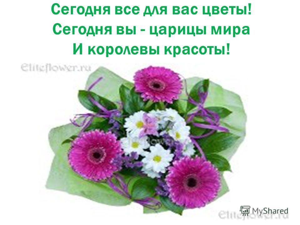 Сегодня все для вас цветы! Сегодня вы - царицы мира И королевы красоты!
