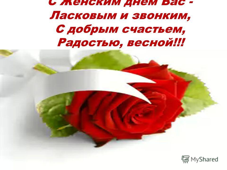 С Женским днем Вас - Ласковым и звонким, С добрым счастьем, Радостью, весной!!!