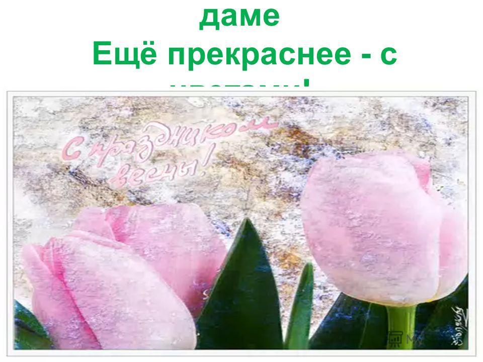 Желаем быть прекрасной даме Ещё прекраснее - с цветами!