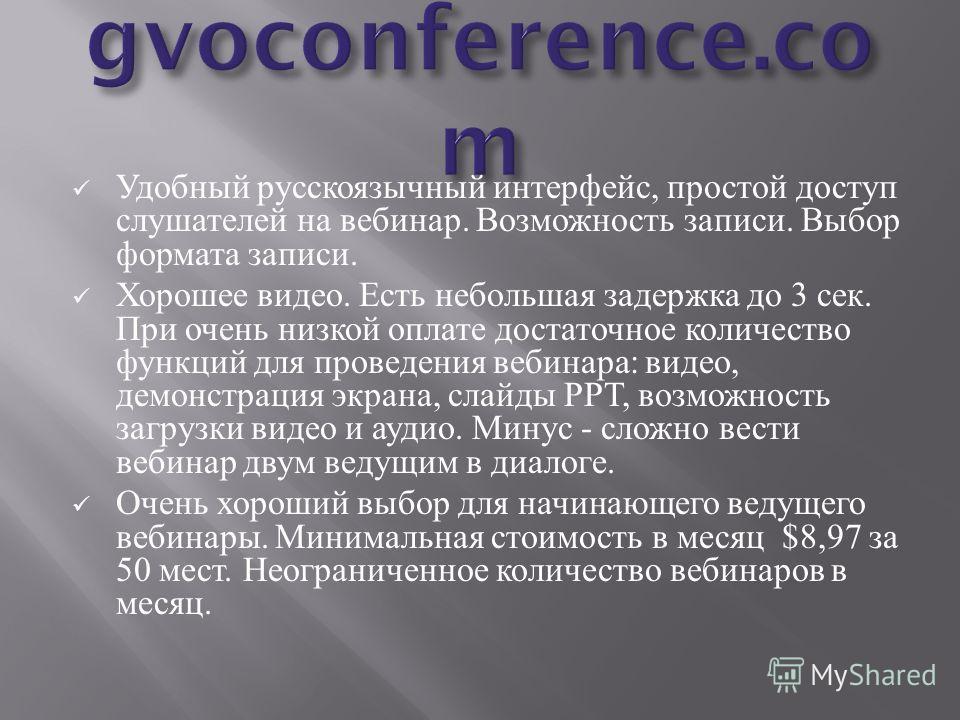 Удобный русскоязычный интерфейс, простой доступ слушателей на вебинар. Возможность записи. Выбор формата записи. Хорошее видео. Есть небольшая задержка до 3 сек. При очень низкой оплате достаточное количество функций для проведения вебинара : видео,