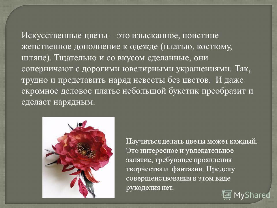 Научиться делать цветы может каждый. Это интересное и увлекательное занятие, требующее проявления творчества и фантазии. Пределу совершенствования в этом виде рукоделия нет. Искусственные цветы – это изысканное, поистине женственное дополнение к одеж