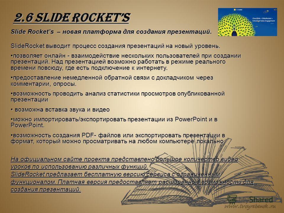 2.6 Slide Rockets Slide Rockets – новая платформа для создания презентаций. SlideRocket выводит процесс создания презентаций на новый уровень. позволяет онлайн - взаимодействие нескольких пользователей при создании презентаций. Над презентацией возмо