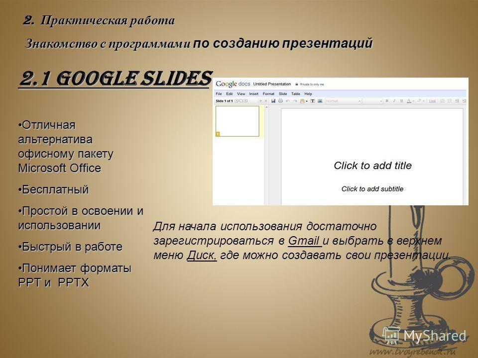2. Практическая работа Знакомство с программами по созданию презентаций 2.1 Google Slides Отличная альтернатива офисному пакету Microsoft Office Отличная альтернатива офисному пакету Microsoft Office Бесплатный Бесплатный Простой в освоении и использ