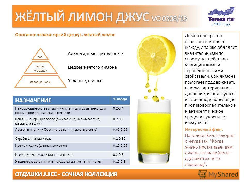 с 1990 года Лимон прекрасно освежает и утоляет жажду, а также обладает значительными по своему воздействию медицинскими и терапевтическими свойствами. Сок лимона помогает поддерживать в норме артериальное давление, используется как сильнодействующее