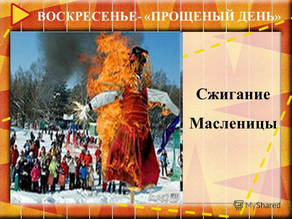 ВОСКРЕСЕНЬЕ- «ПРОЩЕНЫЙ ДЕНЬ» Сжигание Масленицы
