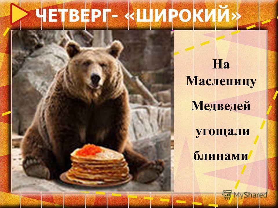 ЧЕТВЕРГ- «ШИРОКИЙ» На Масленицу Медведей угощали блинами