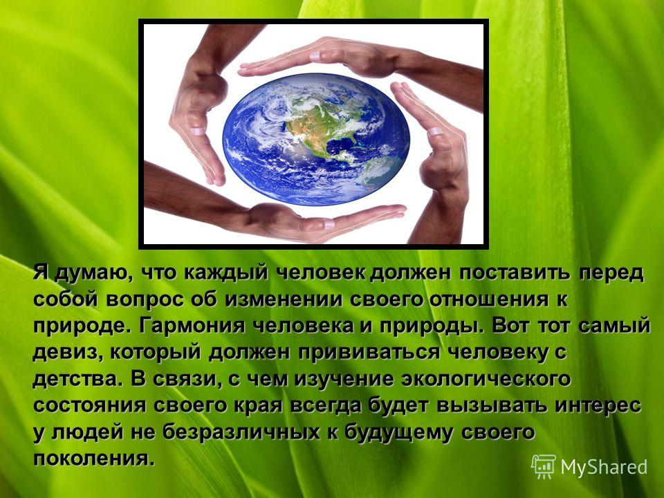 Я думаю, что каждый человек должен поставить перед собой вопрос об изменении своего отношения к природе. Гармония человека и природы. Вот тот самый девиз, который должен прививаться человеку с детства. В связи, с чем изучение экологического состояния