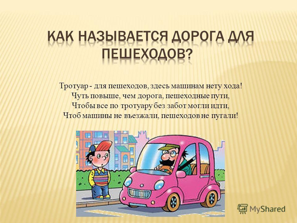 Тротуар - для пешеходов, здесь машинам нету хода! Чуть повыше, чем дорога, пешеходные пути, Чтобы все по тротуару без забот могли идти, Чтоб машины не въезжали, пешеходов не пугали!