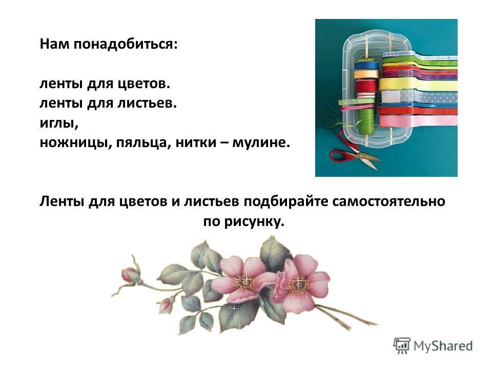 Нам понадобиться: ленты для цветов. ленты для листьев. иглы, ножницы, пяльца, нитки – мулине. Ленты для цветов и листьев подбирайте самостоятельно по рисунку.