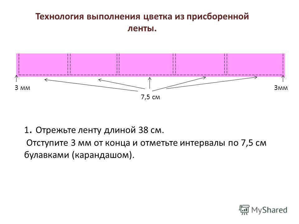 1. Отрежьте ленту длиной 38 см. Отступите 3 мм от конца и отметьте интервалы по 7,5 см булавками (карандашом). 3 мм 7,5 см Технология выполнения цветка из присборенной ленты.