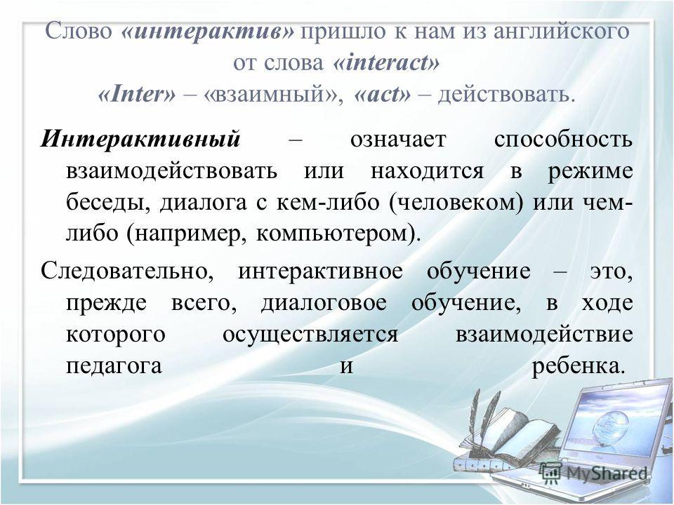 Слово «интерактив» пришло к нам из английского от слова «interact» «Inter» – «взаимный», «act» – действовать. Интерактивный – означает способность взаимодействовать или находится в режиме беседы, диалога с кем-либо (человеком) или чем- либо (например