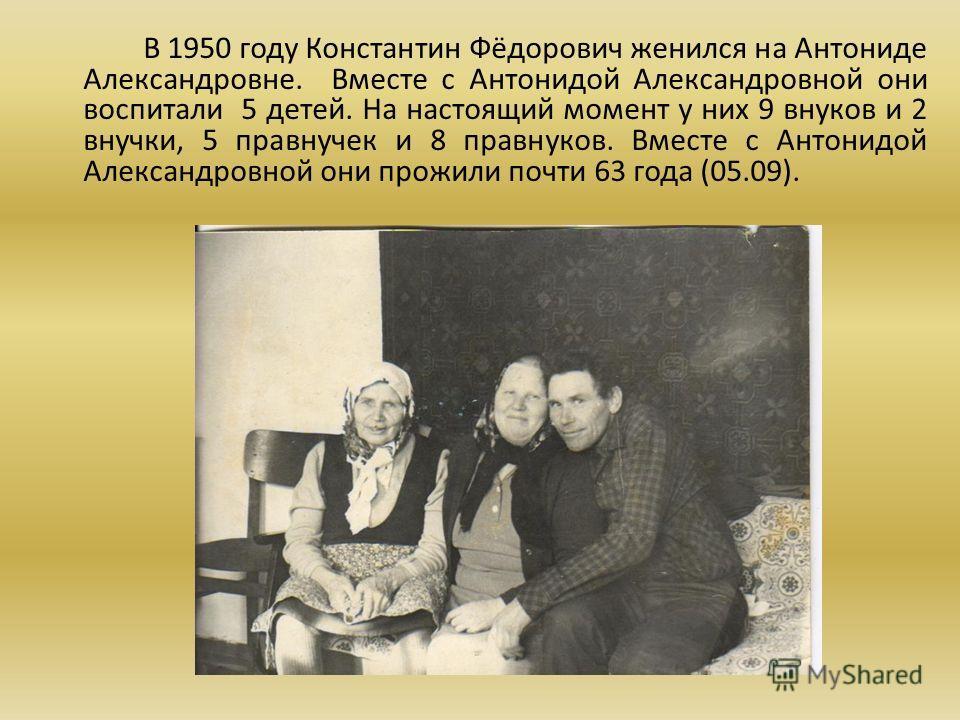 В 1950 году Константин Фёдорович женился на Антониде Александровне. Вместе с Антонидой Александровной они воспитали 5 детей. На настоящий момент у них 9 внуков и 2 внучки, 5 правнучек и 8 правнуков. Вместе с Антонидой Александровной они прожили почти