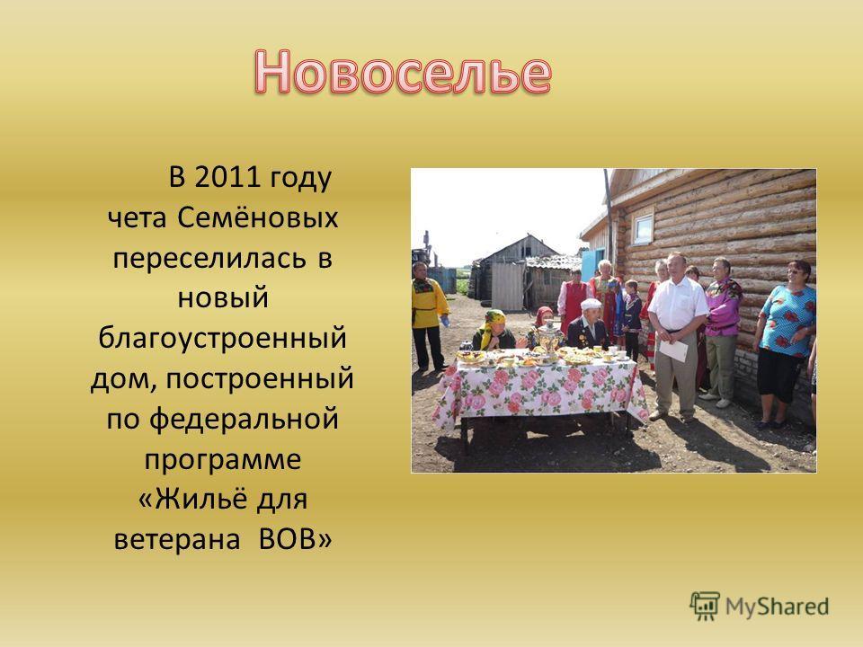 В 2011 году чета Семёновых переселилась в новый благоустроенный дом, построенный по федеральной программе «Жильё для ветерана ВОВ»