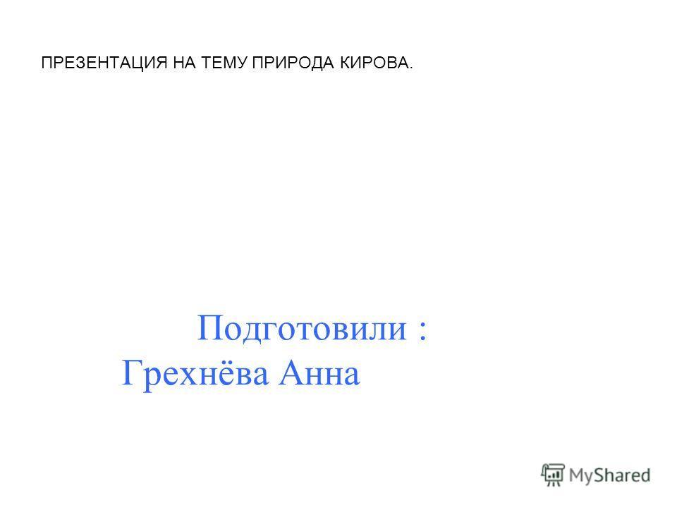 ПРЕЗЕНТАЦИЯ НА ТЕМУ ПРИРОДА КИРОВА. Подготовили : Грехнёва Анна