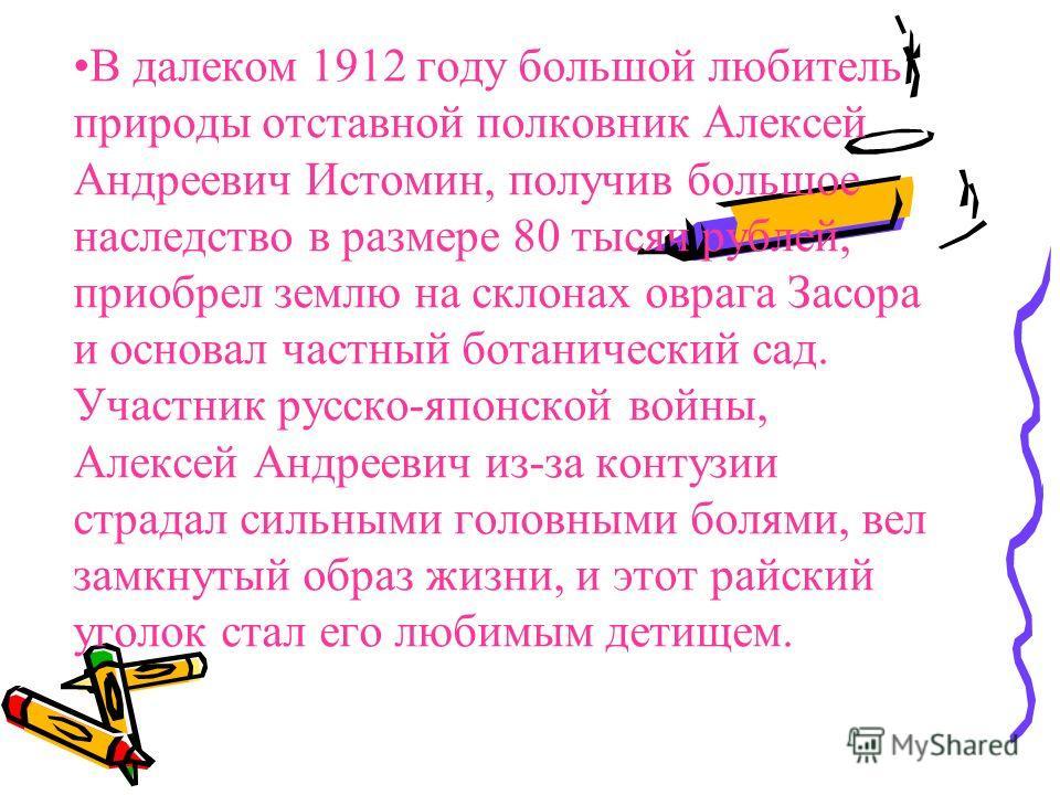 В далеком 1912 году большой любитель природы отставной полковник Алексей Андреевич Истомин, получив большое наследство в размере 80 тысяч рублей, приобрел землю на склонах оврага Засора и основал частный ботанический сад. Участник русско-японской вой