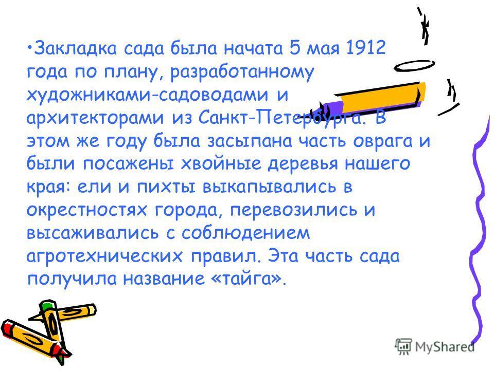 Закладка сада была начата 5 мая 1912 года по плану, разработанному художниками-садоводами и архитекторами из Санкт-Петербурга. В этом же году была засыпана часть оврага и были посажены хвойные деревья нашего края: ели и пихты выкапывались в окрестнос