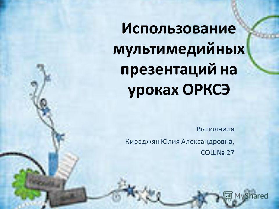 Использование мультимедийных презентаций на уроках ОРКСЭ Выполнила Кираджян Юлия Александровна, СОШ 27