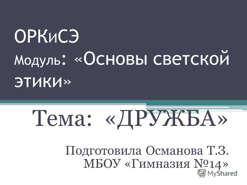 ОРК И СЭ Модуль : «Основы светской этики» Тема: «ДРУЖБА» Подготовила Османова Т.З. МБОУ «Гимназия 14»